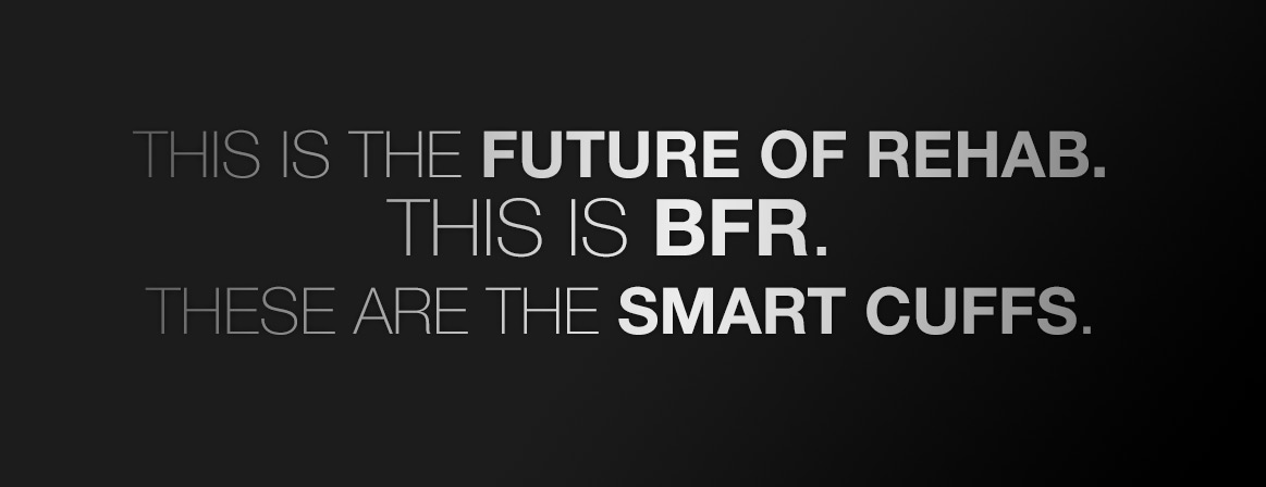 this is the future of rehab. This is BFR. These are the Smart Cuffs.